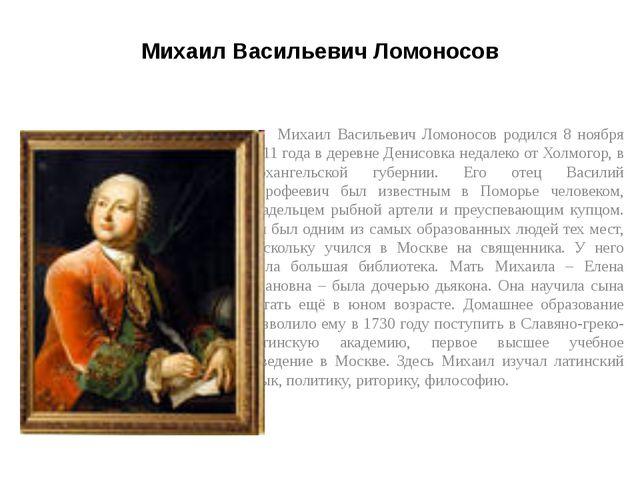 Михаил Васильевич Ломоносов Михаил Васильевич Ломоносов родился 8 ноября 1711...
