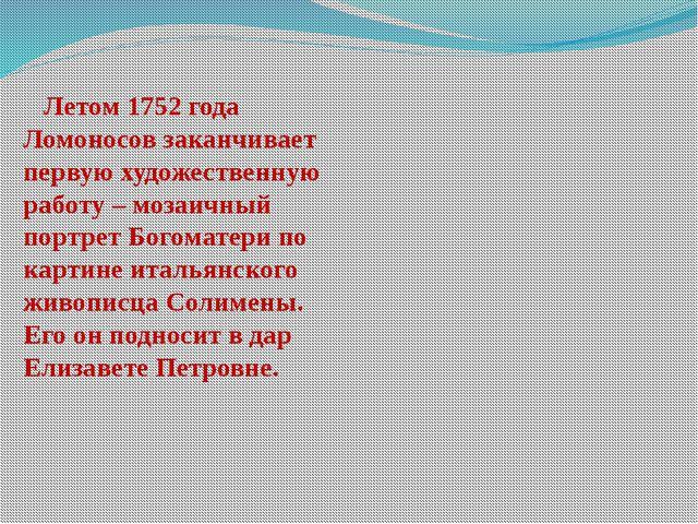 Летом 1752 года Ломоносов заканчивает первую художественную работу – мозаичн...