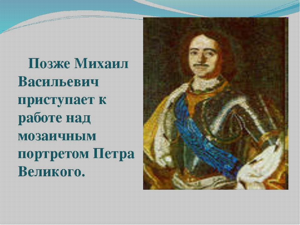 Позже Михаил Васильевич приступает к работе над мозаичным портретом Петра Ве...