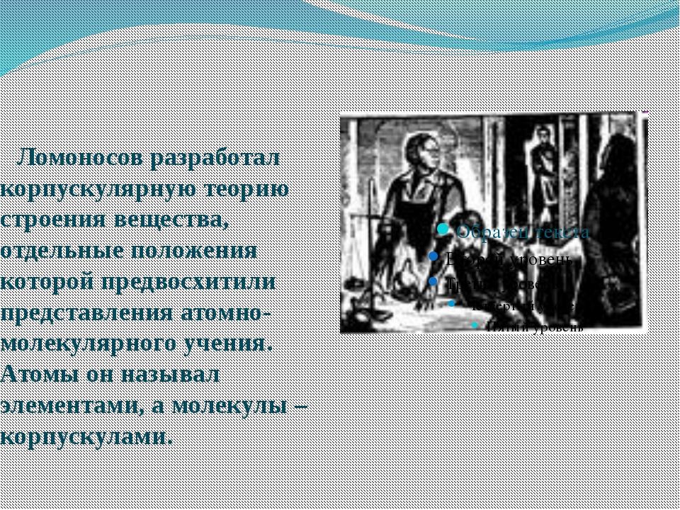 Ломоносов разработал корпускулярную теорию строения вещества, отдельные поло...