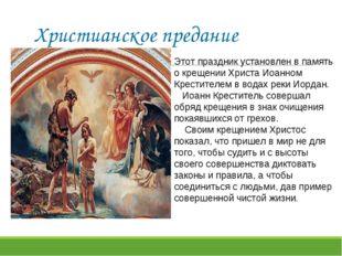 Христианское предание Этот праздник установлен в память о крещении Христа Иоа