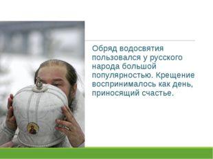 Обряд водосвятия пользовался у русского народа большой популярностью. Крещени