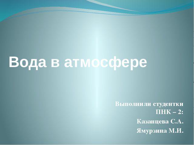 Вода в атмосфере Выполнили студентки ПНК – 2: Казанцева С.А. Ямурзина М.И.