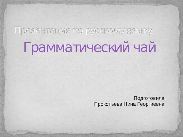 Грамматический чай Подготовила: Прокопьева Нина Георгиевна