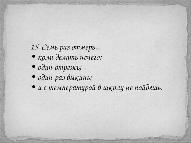 15. Семь раз отмерь... • коли делать нечего; • один отрежь; • один раз выкинь...
