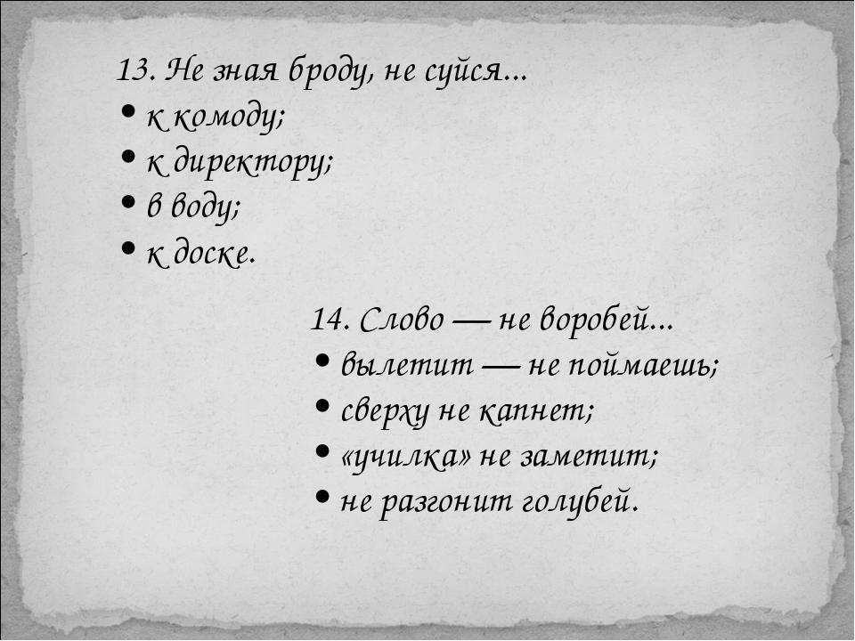 13. Не зная броду, не суйся... • к комоду; • к директору; • в воду; • к доске...
