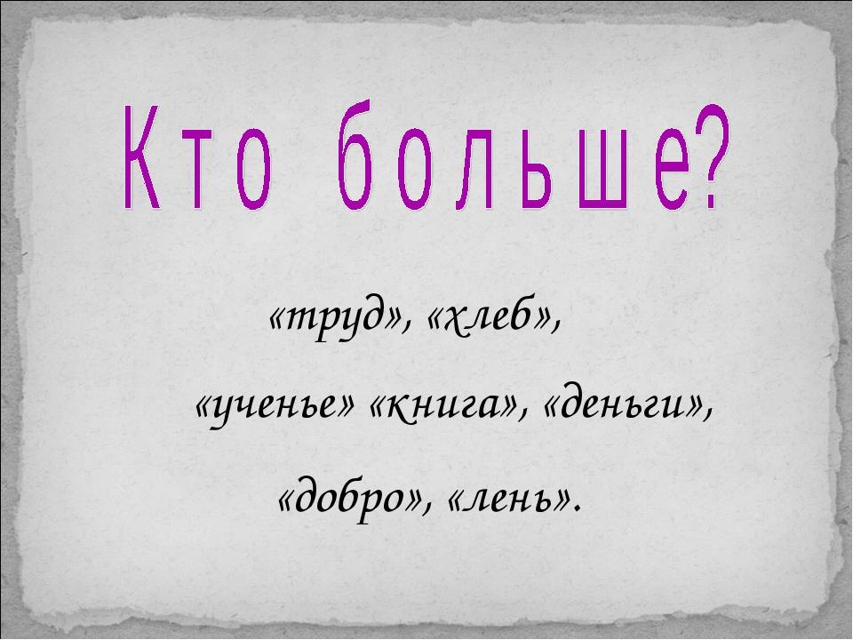 «труд», «хлеб», «ученье» «книга», «деньги», «добро», «лень».