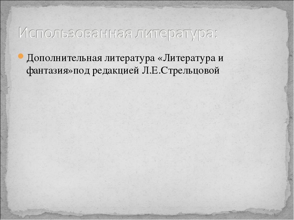 Дополнительная литература «Литература и фантазия»под редакцией Л.Е.Стрельцовой