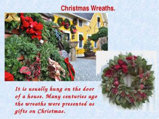Christmas Wreaths. It is usually hung on the door of a house. Many centuries