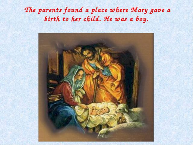 The parents found a place where Mary gave a birth to her child. He was a boy.