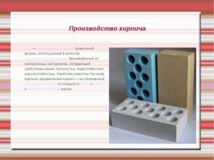 Производство кирпича Кирпи́ч — искусственный камень правильной формы, использ
