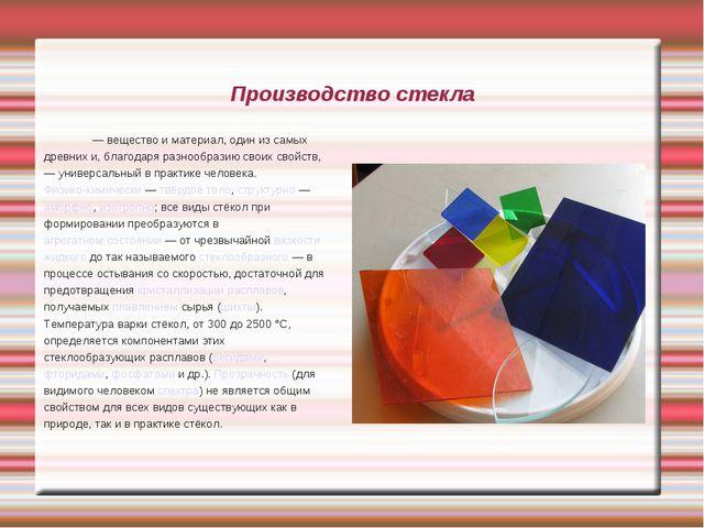 Производство стекла Стекло́— вещество и материал, один из самых древних и, б...
