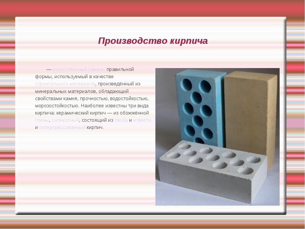 Производство кирпича Кирпи́ч — искусственный камень правильной формы, использ...