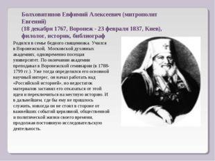 БолховитиновЕвфимий Алексеевич(митрополит Евгений) (18 декабря 1767, Вороне