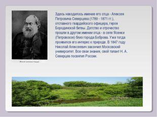 Здесь находилось имение его отца - Алексея Петровича Северцева (1789 - 1871 г