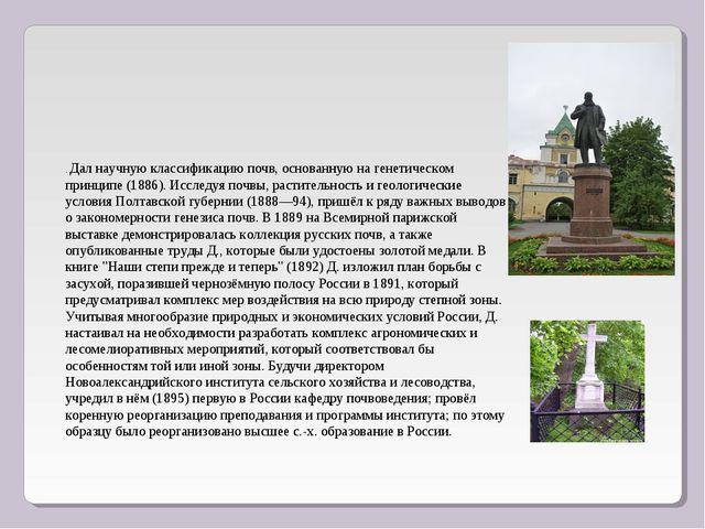 . Дал научную классификацию почв, основанную на генетическом принципе (1886)....