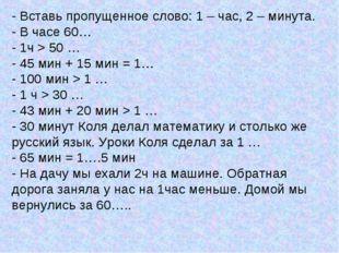 - Вставь пропущенное слово: 1 – час, 2 – минута. - В часе 60… - 1ч > 50 … - 4