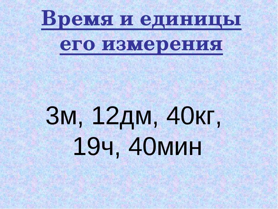 Время и единицы его измерения 3м, 12дм, 40кг, 19ч, 40мин