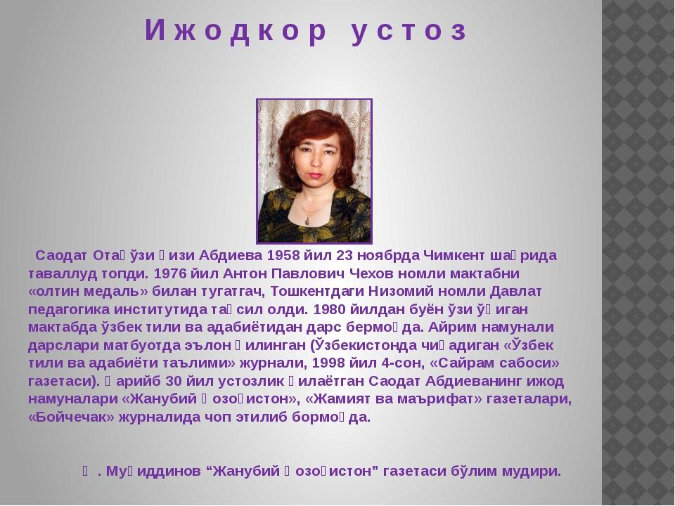 И ж о д к о р у с т о з Саодат Отақўзи қизи Абдиева 1958 йил 23 ноябрда Чимке...