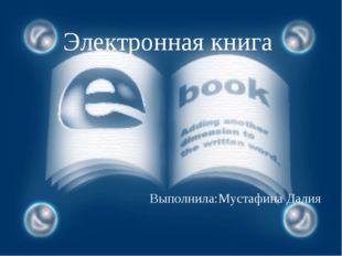 электронная книга Электронная книга Выполнила:Мустафина Далия