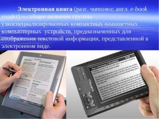 Электронная книга (разг. читалка; англ. e-book reader)— общее название гру