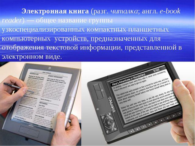 Электронная книга (разг. читалка; англ. e-book reader)— общее название гру...