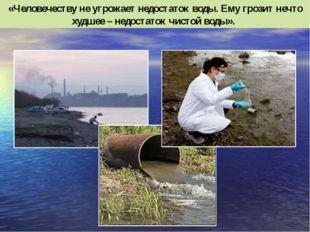 «Человечеству не угрожает недостаток воды. Ему грозит нечто худшее – недостат