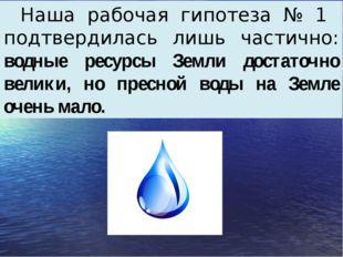 Наша рабочая гипотеза № 1 подтвердилась лишь частично: водные ресурсы Земли д