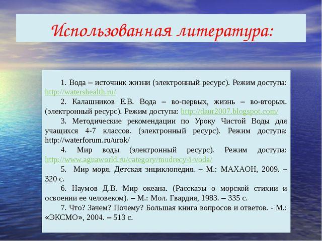 Использованная литература: 1. Вода – источник жизни (электронный ресурс). Реж...