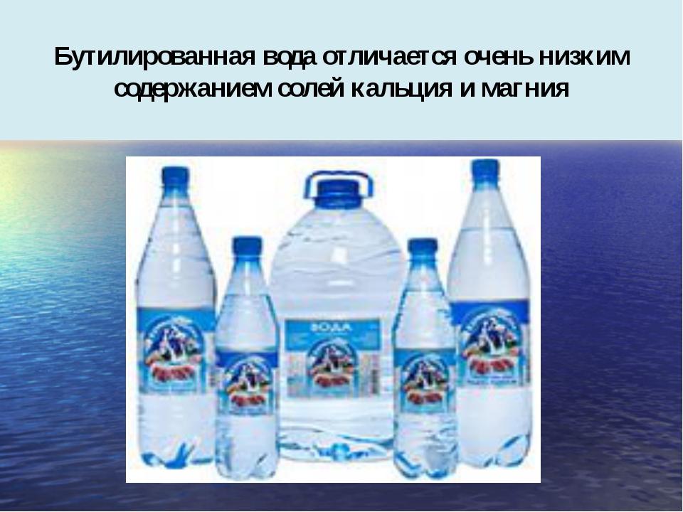 Бутилированная вода отличается очень низким содержанием солей кальция и магния