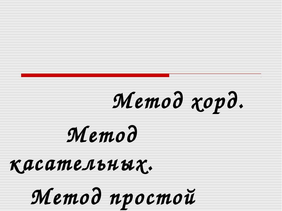 Метод хорд. Метод касательных. Метод простой итерации.