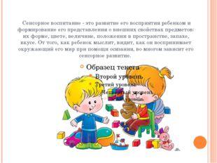 Сенсорное воспитание - это развитие его восприятия ребенком и формирование е