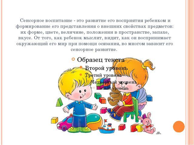 Сенсорное воспитание - это развитие его восприятия ребенком и формирование е...