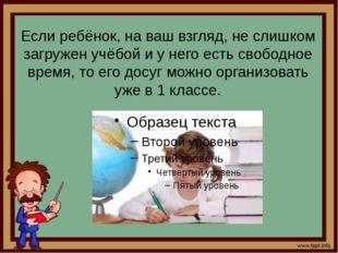 Если ребёнок, на ваш взгляд, не слишком загружен учёбой и у него есть свободн
