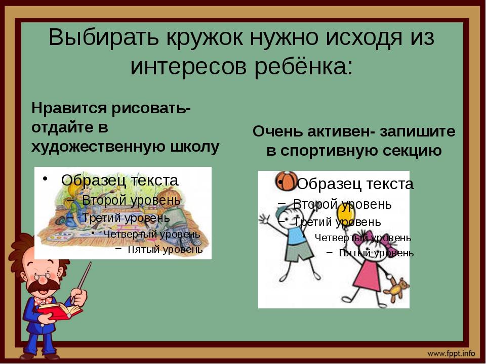 Выбирать кружок нужно исходя из интересов ребёнка: Нравится рисовать-отдайте...
