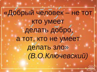 «Добрый человек – не тот кто умеет делать добро, а тот, кто не умеет делать з