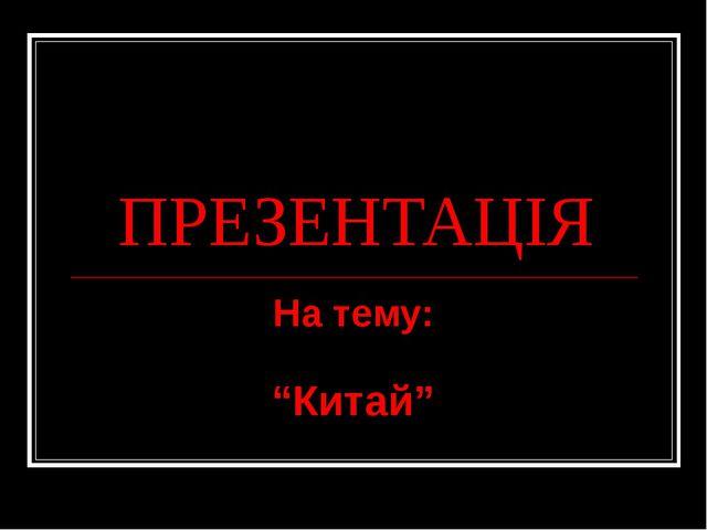 """ПРЕЗЕНТАЦІЯ На тему: """"Китай"""""""