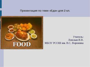 Презентация по теме «Еда» для 2 кл. Учитель: Лопская И.В. МБОУ РСОШ им. В.С.