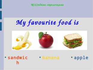 № 1Соедини стрелочками My favourite food is apple banana sandwich