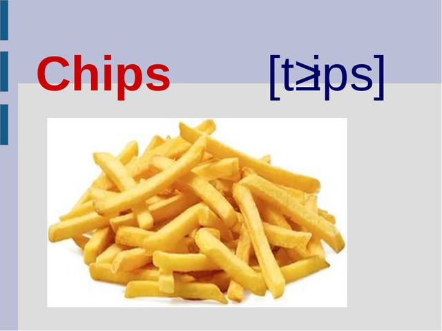 Chips [tʃips]