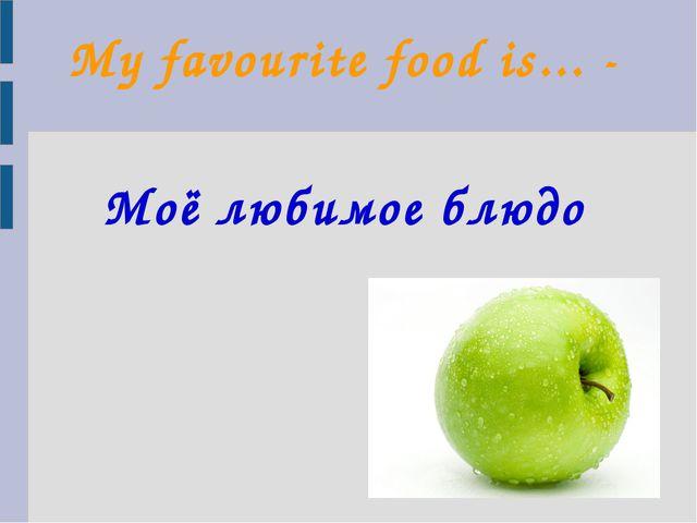 My favourite food is... - Моё любимое блюдо