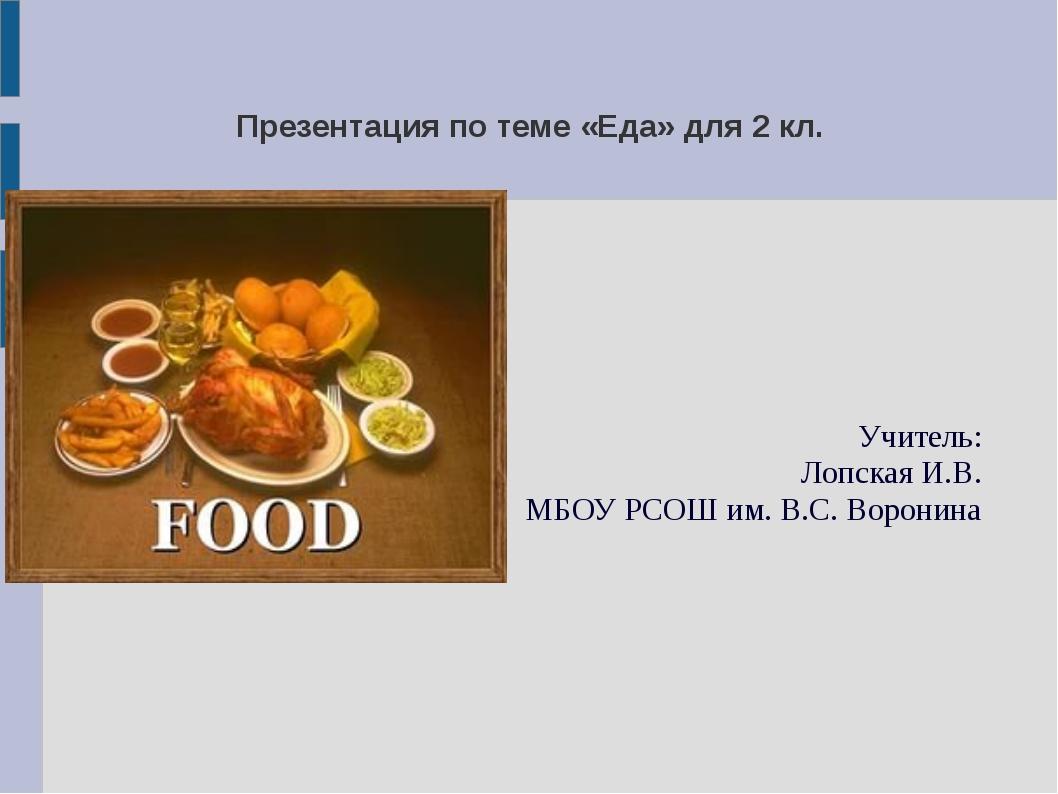 Презентация по теме «Еда» для 2 кл. Учитель: Лопская И.В. МБОУ РСОШ им. В.С....