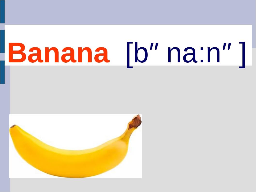 Banana [bəna:nə]