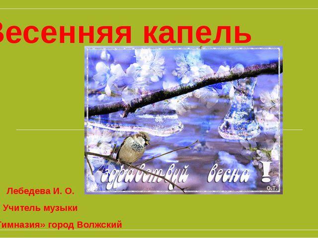 Весенняя капель Лебедева И. О. Учитель музыки МБОУ «Гимназия» город Волжский