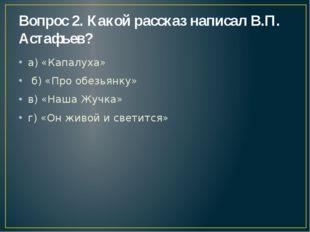 Вопрос 2. Какой рассказ написал В.П. Астафьев? а) «Капалуха» б) «Про обезьянк