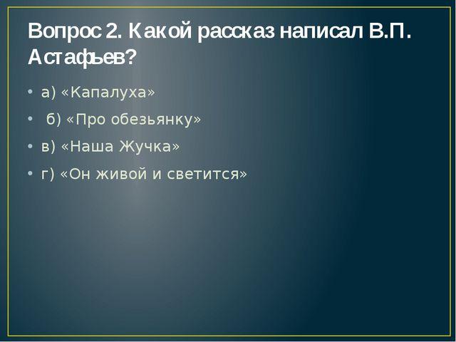 Вопрос 2. Какой рассказ написал В.П. Астафьев? а) «Капалуха» б) «Про обезьянк...