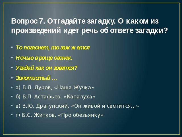 Вопрос 7. Отгадайте загадку. О каком из произведений идет речь об ответе зага...