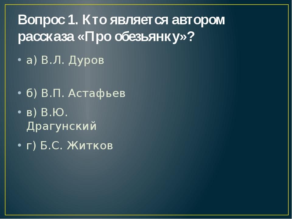 Вопрос 1. Кто является автором рассказа «Про обезьянку»? а) В.Л. Дуров б) В.П...