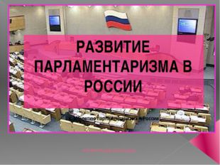 ПРЕЗЕНТАЦИЯ ДОКЛАДОВ РАЗВИТИЕ ПАРЛАМЕНТАРИЗМА В РОССИИ К 105-летию парламент