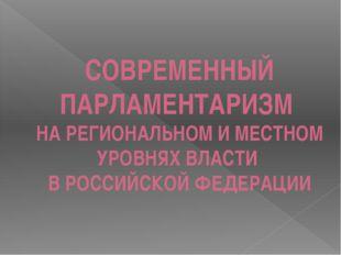 СОВРЕМЕННЫЙ ПАРЛАМЕНТАРИЗМ НА РЕГИОНАЛЬНОМ И МЕСТНОМ УРОВНЯХ ВЛАСТИ В РОССИЙС